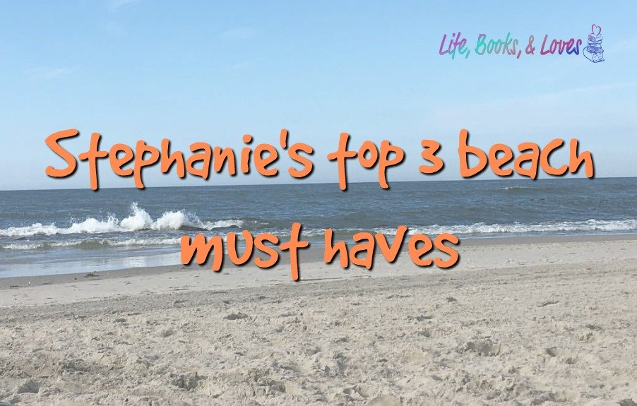 Stephanie's Top Three Beach Must Haves