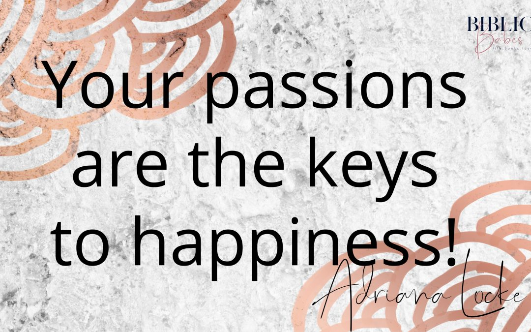 Your passions are the keys to happiness ?